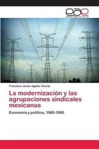La Modernizacion y Las Agrupaciones Sindicales Mexicanas