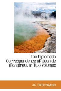 The Diplomatic Correspondence of Jean de Montereul, in Two Volumes