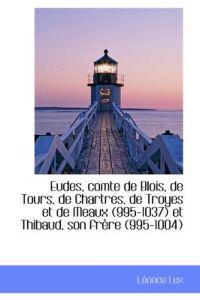 Eudes, Comte de Blois, de Tours, de Chartres, de Troyes Et de Meaux (995-1037) Et Thibaud, Son Frere