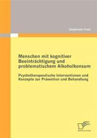 Menschen Mit Kognitiver Beeintr Chtigung Und Problematischem Alkoholkonsum - Psychotherapeutische Interventionen Und Konzepte Zur PR Vention Und Behandlung