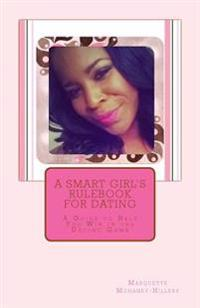 A Smart Girl's Rulebook for Dating: A Guide to Help You Win in the Dating Game