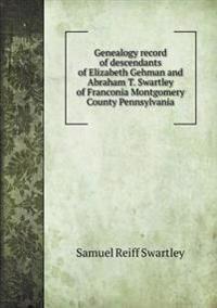 Genealogy Record of Descendants of Elizabeth Gehman and Abraham T. Swartley of Franconia Montgomery County Pennsylvania