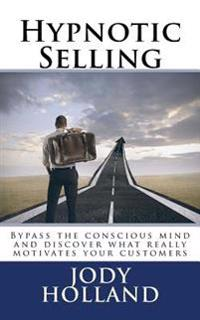 Hypnotic Selling: The Science of Unlocking What Your Clients Truly Want to Buy