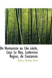Un Humaniste Au 16e Siecle, Loys Le Roy, Ludovicus Regius, de Coutances