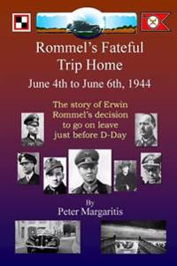 Rommel's Fateful Trip Home: June 4th to June 6th, 1944: The Story of Erwin Rommel's Decision to Go on Leave Just Before D-Day