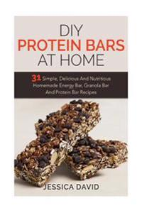 DIY Protein Bars at Home: 31 Simple, Delicious and Nutritious Homemade Energy Bar, Granola Bar and Protein Bar Recipes