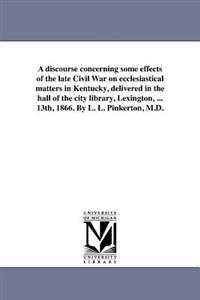A Discourse Concerning Some Effects of the Late Civil War on Ecclesiastical Matters in Kentucky, Delivered in the Hall of the City Library, Lexington, ... 13th, 1866. by L. L. Pinkerton, M.D.