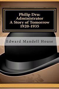 Philip Dru Administrator; A Story of Tomorrow 1920 - 1935