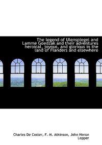 The Legend of Ulenspiegel and Lamme Goedzak and Their Adventures Heroical, Joyous, and Glorious in T
