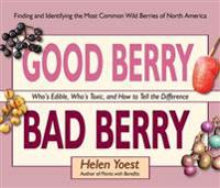 Good Berry Bad Berry: Who's Edible, Who's Toxic, and How to Tell the Difference