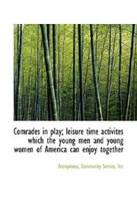 Comrades in Play; Leisure Time Activites Which the Young Men and Young Women of America Can Enjoy to