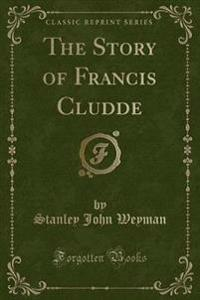 The Story of Francis Cludde (Classic Reprint)