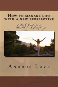 How to Manage Life with a New Perspective: 8 Week Guide to a Healthier Lifestyle