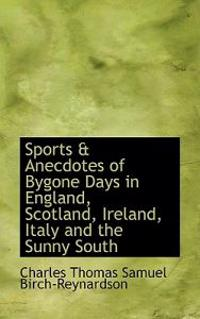 Sports and Anecdotes of Bygone Days in England, Scotland, Ireland, Italy and the Sunny South