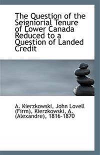 The Question of the Seigniorial Tenure of Lower Canada Reduced to a Question of Landed Credit