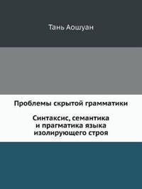Problemy Skrytoj Grammatiki. Sintaksis, Semantika I Pragmatika Yazyka Izoliruyuschego Stroya. Na Primere Kitajskogo Yazyka