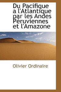 Du Pacifique an L'atlantique Par Les Andes Peruviennes Et L'amazone