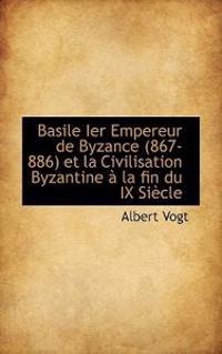 Basile Ier Empereur de Byzance (867-886) Et La Civilisation Byzantine a la Fin Du IX Siecle