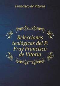 Relecciones Teol gicas del P. Fray Francisco de Vitoria