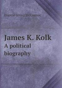 James K. Kolk a Political Biography