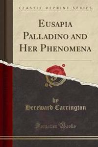 Eusapia Palladino and Her Phenomena (Classic Reprint)
