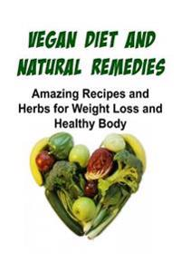 Vegan Diet and Natural Remedies: Amazing Recipes and Herbs for Weight Loss and Healthy Body: Vegan Diet, Natural Remedies, Vegan Diet Recipes, Vegan D