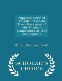 Supposed Diary of President Lincoln from the Repeal of the Missouri Compromise in 1854 Until April 1 - Scholar's Choice Edition