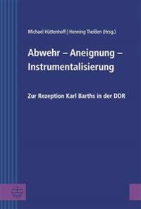 Abwehr - Aneignung - Instrumentalisierung: Zur Rezeption Karl Barths in Der Ddr