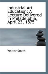 Industrial Art Education: A Lecture Delivered in Philadelphia, April 23, 1875
