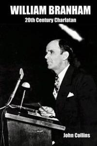 William Branham: 20th Century Charlatan: An Overview of Major Issues
