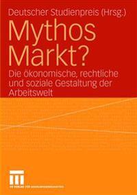 Mythos Markt?: Die ökonomische, Rechtliche Und Soziale Gestaltung Der Arbeitswelt