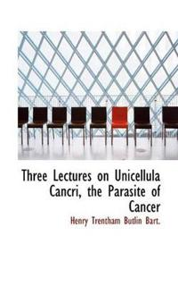 Three Lectures on Unicellula Cancri, the Parasite of Cancer