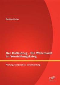 Der Ostfeldzug - Die Wehrmacht Im Vernichtungskrieg: Planung, Kooperation, Verantwortung
