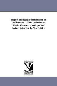 Report of Special Commissioner of the Revenue upon the Industry, Trade, Commerce of the United States for the Year 1869