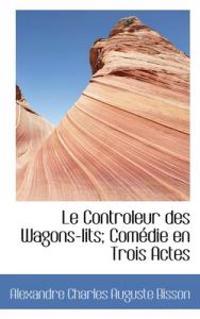 Le Controleur Des Wagons-Lits; Comedie En Trois Actes