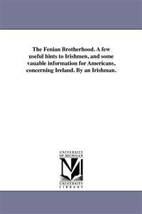 The Fenian Brotherhood. a Few Useful Hints to Irishmen, and Some Vauable Information for Americans, Concerning Ireland. by an Irishman.