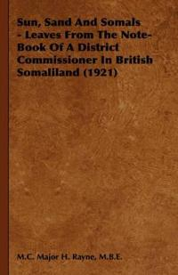 Sun, Sand and Somals - Leaves from the Note-Book of a District Commissioner in British Somaliland (1921)