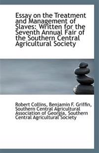 Essay on the Treatment and Management of Slaves: Written for the Seventh Annual Fair of the Southern