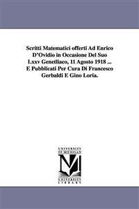 Scritti Matematici Offerti Ad Enrico D'Ovidio in Occasione del Suo LXXV Genetliaco, 11 Agosto 1918 ... E Pubblicati Per Cura Di Francesco Gerbaldi E Gino Loria.
