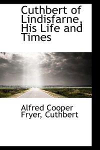 Cuthbert of Lindisfarne, His Life and Times