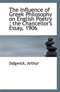 The Influence of Greek Philosophy on English Poetry : the Chancellor's Essay, 1906