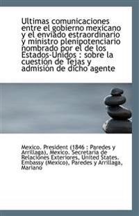 Ultimas Comunicaciones Entre El Gobierno Mexicano y El Enviado Estraordinario y Ministro Plenipotenc
