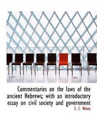 Commentaries on the Laws of the Ancient Hebrews; With an Introductory Essay on Civil Society and Gov