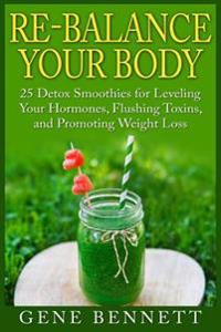Re-Balance Your Body: 25 Detox Smoothies for Leveling Your Hormones, Flushing Toxins, and Promoting Weight Loss