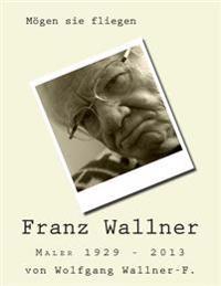 Mogen Sie Fliegen: Der Maler Franz Wallner 1929 - 2013