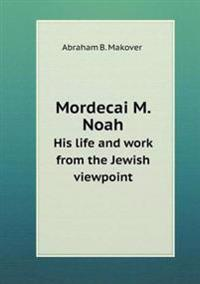 Mordecai M. Noah His Life and Work from the Jewish Viewpoint