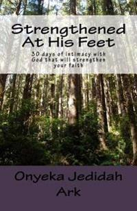 Strengthened at His Feet: 30 Days of Intimacy with God That Will Strengthen Your Faith