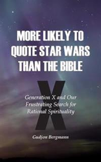 More Likely to Quote Star Wars Than the Bible: Generation X and Our Frustrating Search for Rational Spirituality