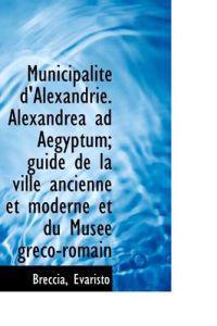 Municipalite D'Alexandrie. Alexandrea Ad Aegyptum; Guide de La Ville Ancienne Et Moderne Et Du Musee
