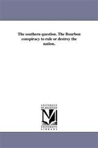 The Southern Question. the Bourbon Conspiracy to Rule or Destroy the Nation.